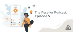 The Reseller Podcast: Episode 5